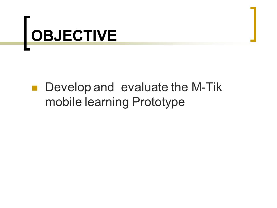 OBJECTIVE Develop and evaluate the M-Tik mobile learning Prototype
