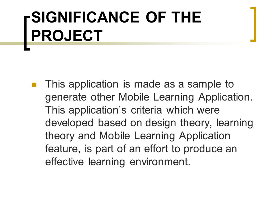 SIGNIFICANCE OF THE PROJECT This application is made as a sample to generate other Mobile Learning Application.