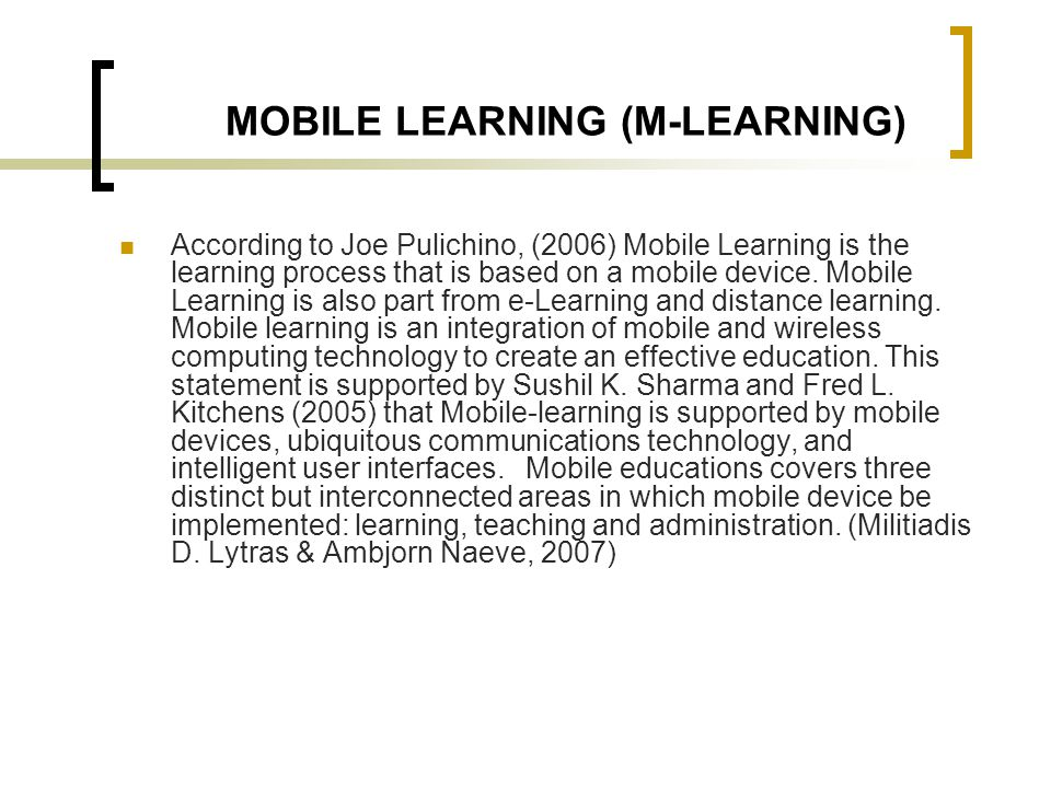 MOBILE LEARNING (M-LEARNING) According to Joe Pulichino, (2006) Mobile Learning is the learning process that is based on a mobile device. Mobile Learn