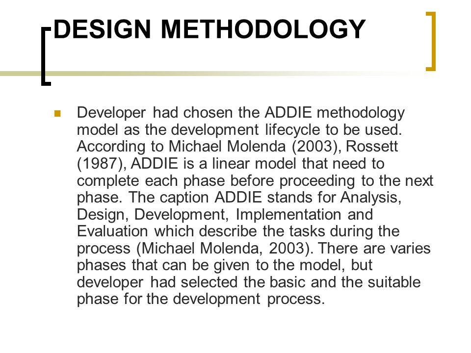 DESIGN METHODOLOGY Developer had chosen the ADDIE methodology model as the development lifecycle to be used. According to Michael Molenda (2003), Ross