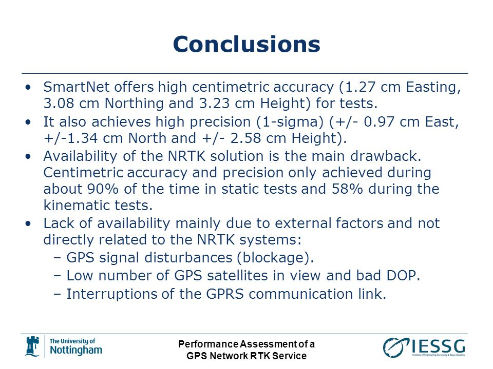 Performance Assessment of a GPS Network RTK Service Conclusions SmartNet offers high centimetric accuracy (1.27 cm Easting, 3.08 cm Northing and 3.23 cm Height) for tests.
