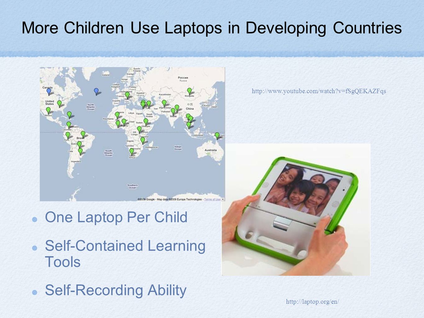 More Children Use Laptops in Developing Countries One Laptop Per Child Self-Contained Learning Tools Self-Recording Ability http://www.youtube.com/watch v=fSgQEKAZFqs http://laptop.org/en/