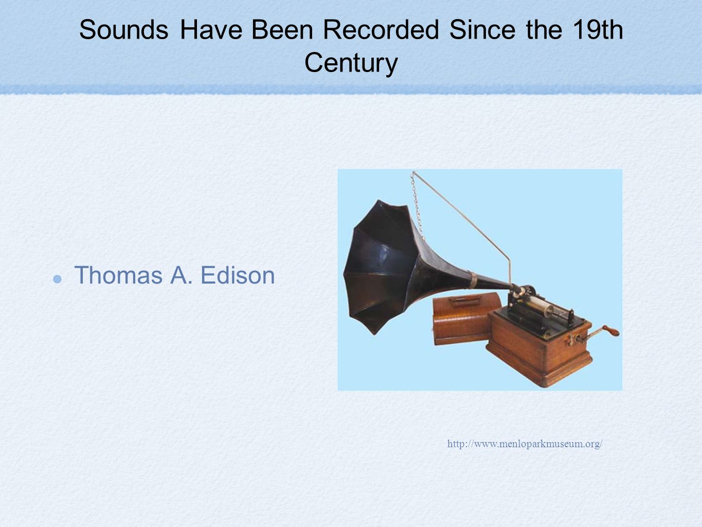 Sounds Have Been Recorded Since the 19th Century Thomas A. Edison http://www.menloparkmuseum.org/