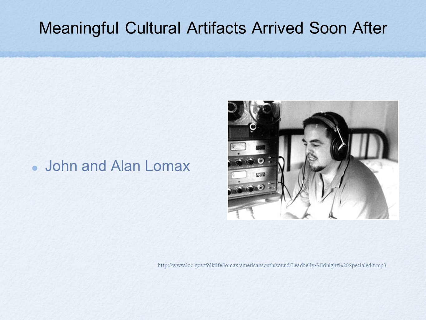 Meaningful Cultural Artifacts Arrived Soon After John and Alan Lomax http://www.loc.gov/folklife/lomax/americansouth/sound/Leadbelly-Midnight%20Specialedit.mp3