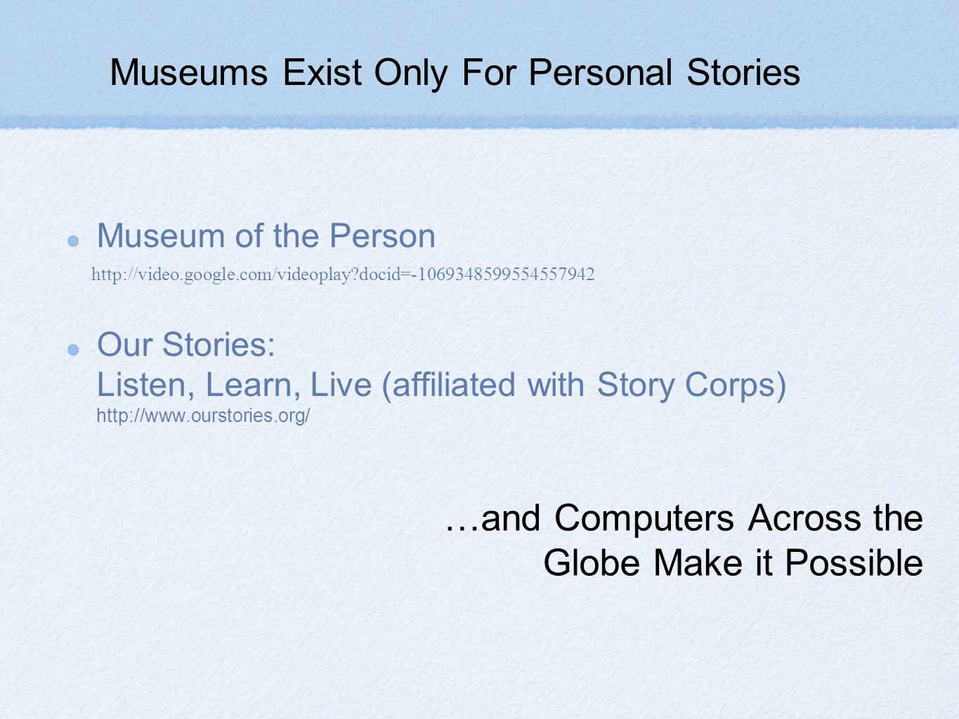…and Computers Across the Globe Make it Possible Museum of the Person Our Stories: Listen, Learn, Live (affiliated with Story Corps) http://www.ourstories.org/ http://video.google.com/videoplay docid=-1069348599554557942 Museums Exist Only For Personal Stories