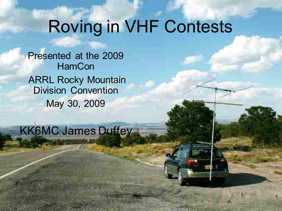 Roving in VHF Contests Presented at the 2009 HamCon ARRL Rocky Mountain Division Convention May 30, 2009 KK6MC James Duffey 1