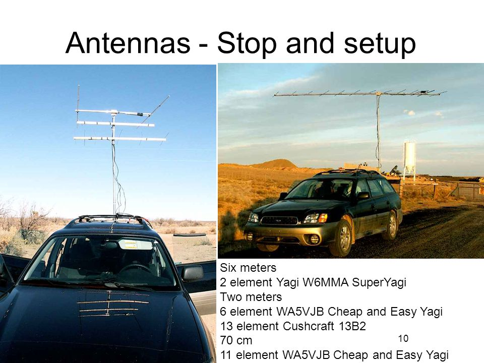 10 Antennas - Stop and setup Six meters 2 element Yagi W6MMA SuperYagi Two meters 6 element WA5VJB Cheap and Easy Yagi 13 element Cushcraft 13B2 70 cm 11 element WA5VJB Cheap and Easy Yagi