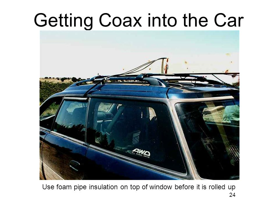 24 Getting Coax into the Car Use foam pipe insulation on top of window before it is rolled up