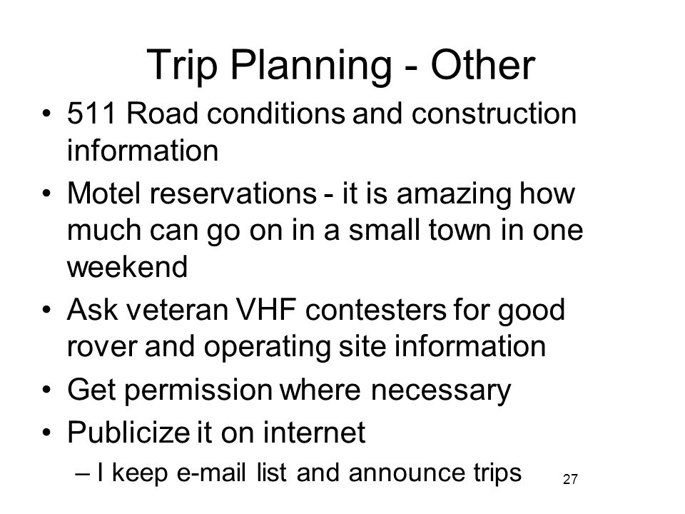 27 Trip Planning - Other 511 Road conditions and construction information Motel reservations - it is amazing how much can go on in a small town in one weekend Ask veteran VHF contesters for good rover and operating site information Get permission where necessary Publicize it on internet –I keep e-mail list and announce trips