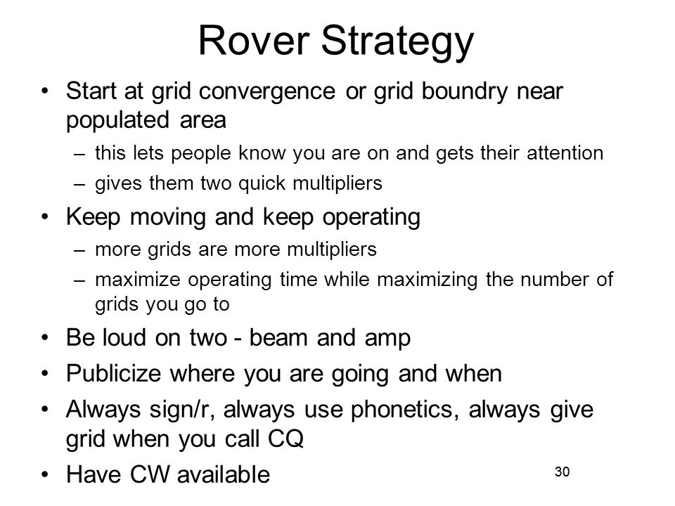 30 Rover Strategy Start at grid convergence or grid boundry near populated area –this lets people know you are on and gets their attention –gives them two quick multipliers Keep moving and keep operating –more grids are more multipliers –maximize operating time while maximizing the number of grids you go to Be loud on two - beam and amp Publicize where you are going and when Always sign/r, always use phonetics, always give grid when you call CQ Have CW available 30