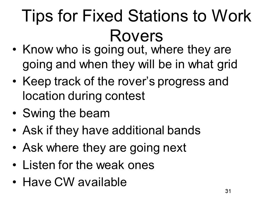 31 Tips for Fixed Stations to Work Rovers Know who is going out, where they are going and when they will be in what grid Keep track of the rovers progress and location during contest Swing the beam Ask if they have additional bands Ask where they are going next Listen for the weak ones Have CW available 31