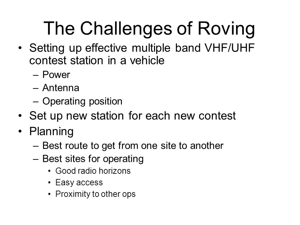 In Motion 2008 CQ WW VHF Contest Advantages More operating time Less set up time Dont miss openings Disadvantages Sub optimal signals Antenna limited Stop and Set up June ARRL VHF 2008 Advantages Good locations, high, low noise Large antennas possible Disadvantages set up time travel time Operate in Motion.