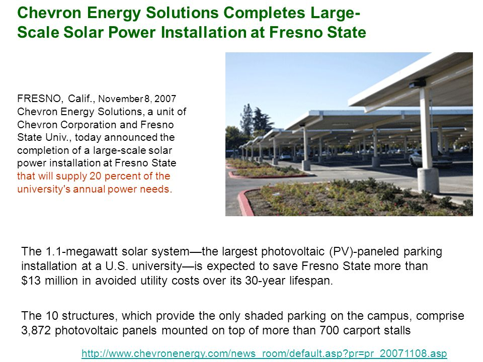 FRESNO, Calif., November 8, 2007 Chevron Energy Solutions, a unit of Chevron Corporation and Fresno State Univ., today announced the completion of a large-scale solar power installation at Fresno State that will supply 20 percent of the university s annual power needs.
