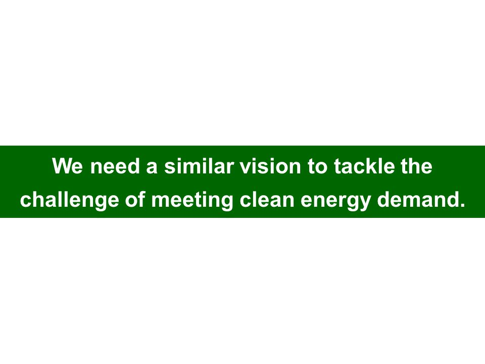We need a similar vision to tackle the challenge of meeting clean energy demand.