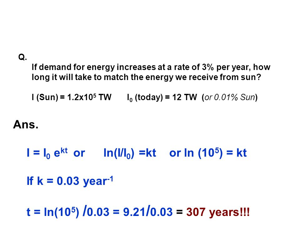Ans. I = I 0 e kt or ln(I/I 0 ) =kt or ln (10 5 ) = kt If k = 0.03 year -1 t = ln(10 5 ) / 0.03 = 9.21 / 0.03 = 307 years!!! Q. If demand for energy i