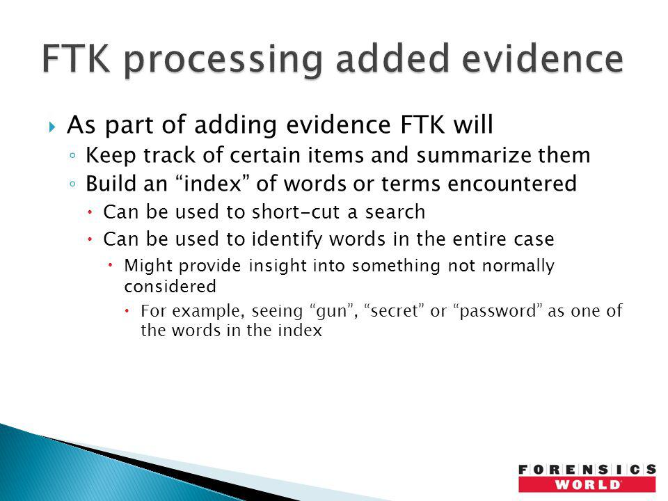 As part of adding evidence FTK will Keep track of certain items and summarize them Build an index of words or terms encountered Can be used to short-c