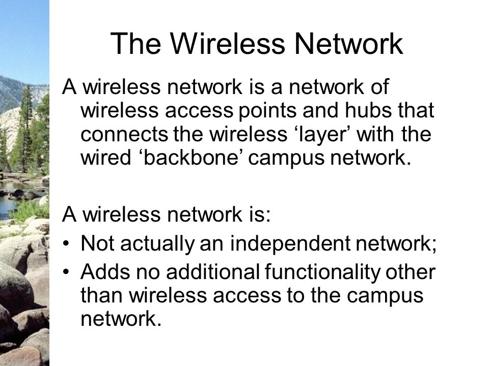 The Wireless Network A wireless network is a network of wireless access points and hubs that connects the wireless layer with the wired backbone campus network.