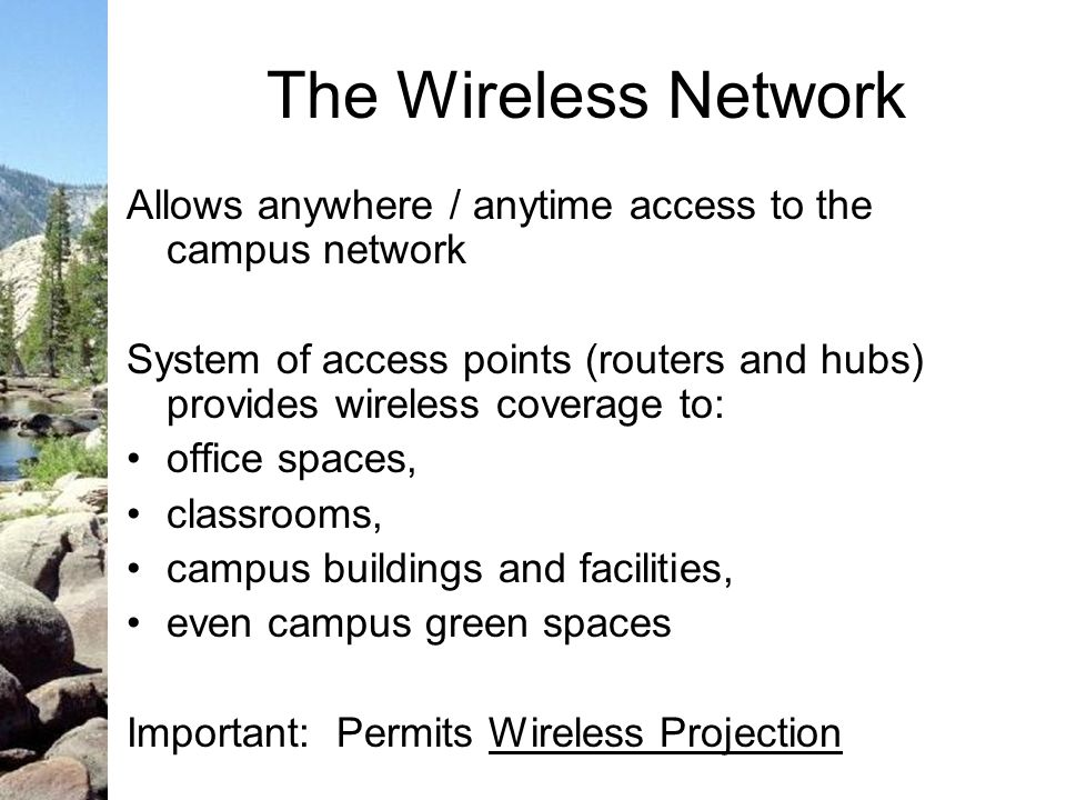 The Wireless Network Allows anywhere / anytime access to the campus network System of access points (routers and hubs) provides wireless coverage to: office spaces, classrooms, campus buildings and facilities, even campus green spaces Important: Permits Wireless Projection