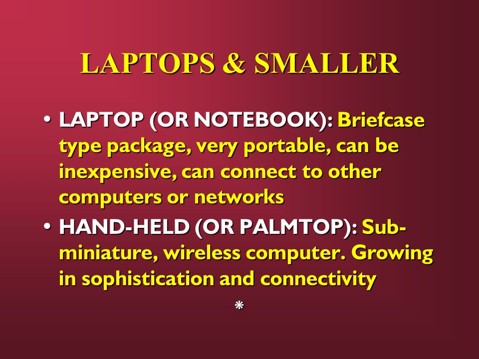 LAPTOPS & SMALLER LAPTOP (OR NOTEBOOK): Briefcase type package, very portable, can be inexpensive, can connect to other computers or networks LAPTOP (OR NOTEBOOK): Briefcase type package, very portable, can be inexpensive, can connect to other computers or networks HAND-HELD (OR PALMTOP): Sub- miniature, wireless computer.