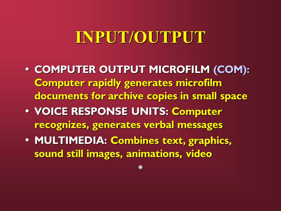 INPUT/OUTPUT COMPUTER OUTPUT MICROFILM (COM): Computer rapidly generates microfilm documents for archive copies in small space COMPUTER OUTPUT MICROFILM (COM): Computer rapidly generates microfilm documents for archive copies in small space VOICE RESPONSE UNITS: Computer recognizes, generates verbal messages VOICE RESPONSE UNITS: Computer recognizes, generates verbal messages MULTIMEDIA: Combines text, graphics, sound still images, animations, video MULTIMEDIA: Combines text, graphics, sound still images, animations, video*