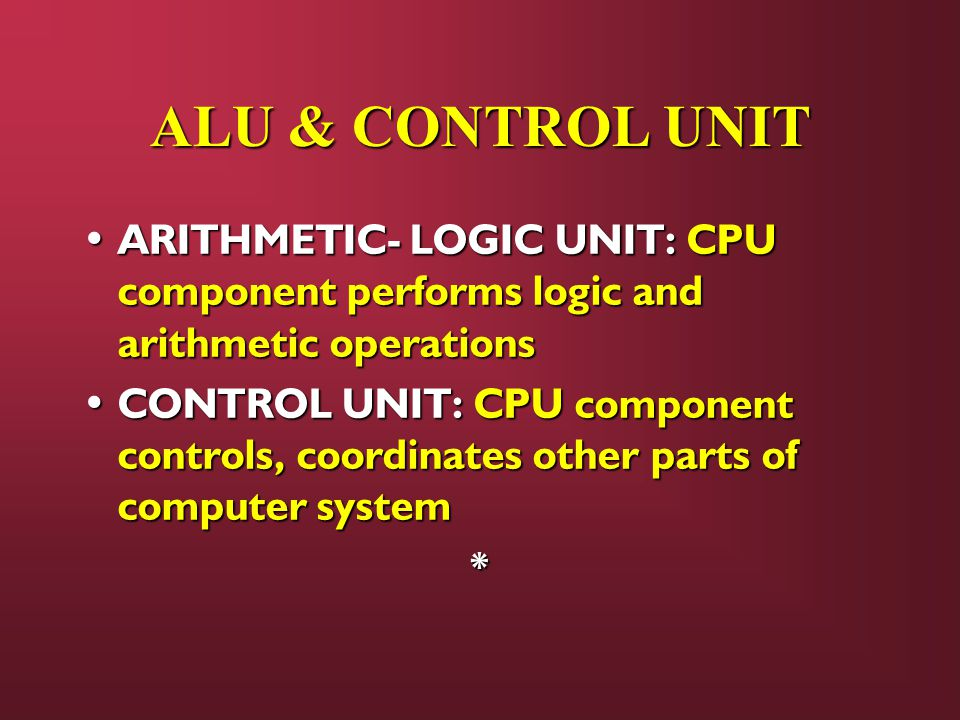 ALU & CONTROL UNIT ARITHMETIC- LOGIC UNIT: CPU component performs logic and arithmetic operations ARITHMETIC- LOGIC UNIT: CPU component performs logic and arithmetic operations CONTROL UNIT: CPU component controls, coordinates other parts of computer system CONTROL UNIT: CPU component controls, coordinates other parts of computer system*