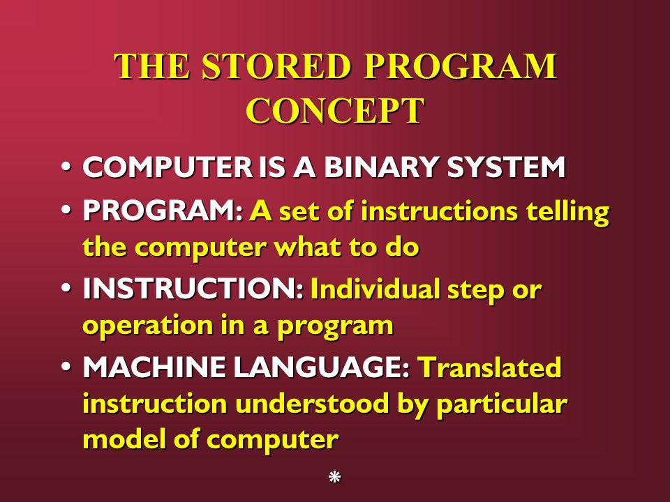 THE STORED PROGRAM CONCEPT COMPUTER IS A BINARY SYSTEM COMPUTER IS A BINARY SYSTEM PROGRAM: A set of instructions telling the computer what to do PROGRAM: A set of instructions telling the computer what to do INSTRUCTION: Individual step or operation in a program INSTRUCTION: Individual step or operation in a program MACHINE LANGUAGE: Translated instruction understood by particular model of computer MACHINE LANGUAGE: Translated instruction understood by particular model of computer*