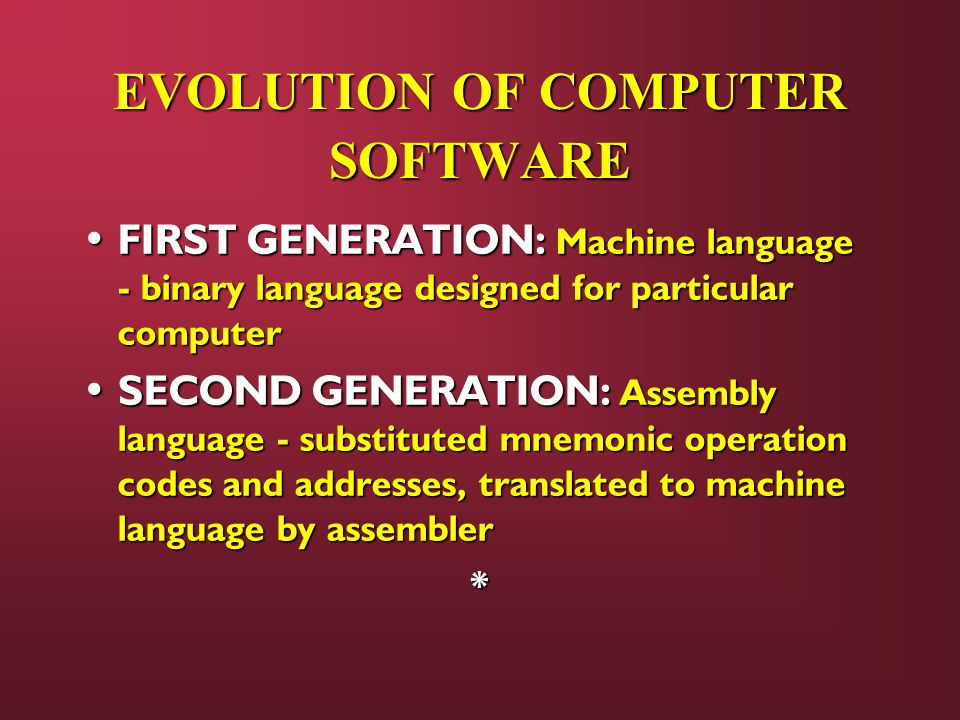EVOLUTION OF COMPUTER SOFTWARE FIRST GENERATION: Machine language - binary language designed for particular computer FIRST GENERATION: Machine language - binary language designed for particular computer SECOND GENERATION: Assembly language - substituted mnemonic operation codes and addresses, translated to machine language by assembler SECOND GENERATION: Assembly language - substituted mnemonic operation codes and addresses, translated to machine language by assembler*