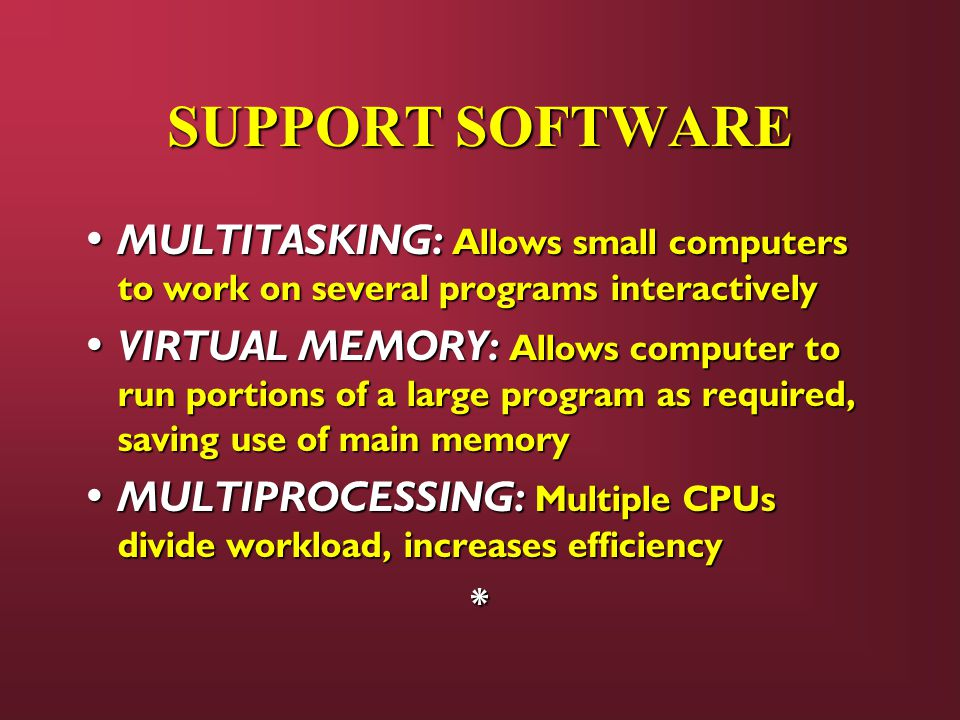 SUPPORT SOFTWARE MULTITASKING: Allows small computers to work on several programs interactively MULTITASKING: Allows small computers to work on several programs interactively VIRTUAL MEMORY: Allows computer to run portions of a large program as required, saving use of main memory VIRTUAL MEMORY: Allows computer to run portions of a large program as required, saving use of main memory MULTIPROCESSING: Multiple CPUs divide workload, increases efficiency MULTIPROCESSING: Multiple CPUs divide workload, increases efficiency*