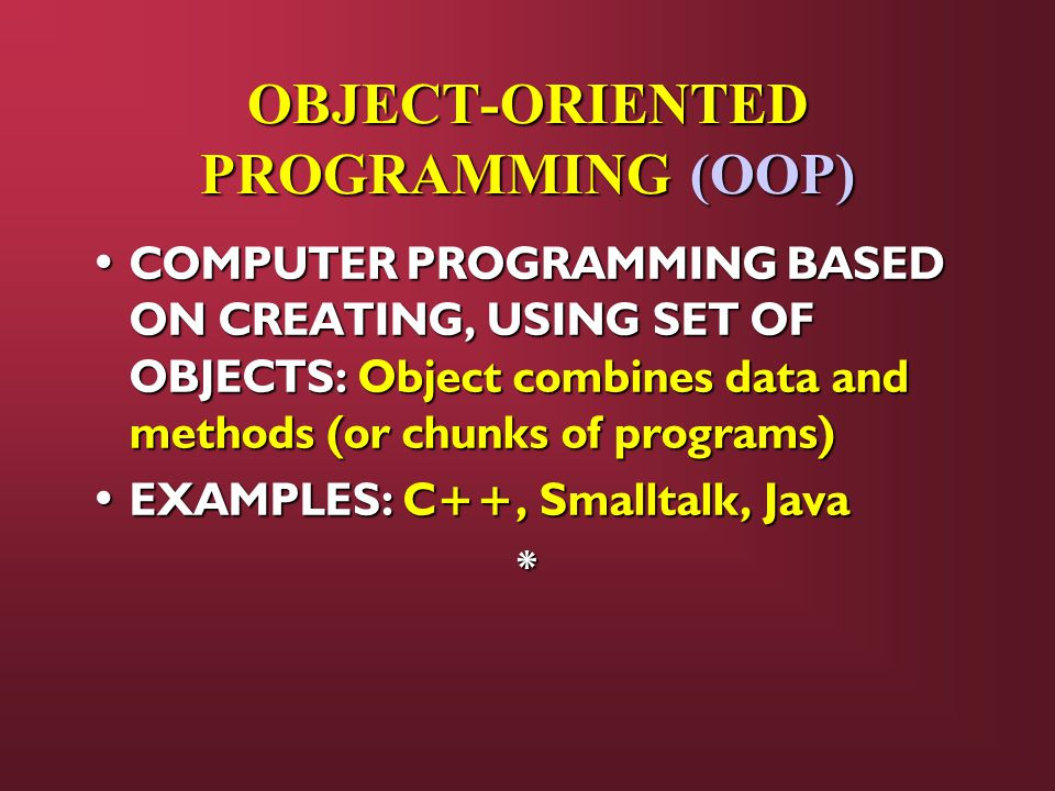 OBJECT-ORIENTED PROGRAMMING (OOP) COMPUTER PROGRAMMING BASED ON CREATING, USING SET OF OBJECTS: Object combines data and methods (or chunks of programs) COMPUTER PROGRAMMING BASED ON CREATING, USING SET OF OBJECTS: Object combines data and methods (or chunks of programs) EXAMPLES: C++, Smalltalk, Java EXAMPLES: C++, Smalltalk, Java*