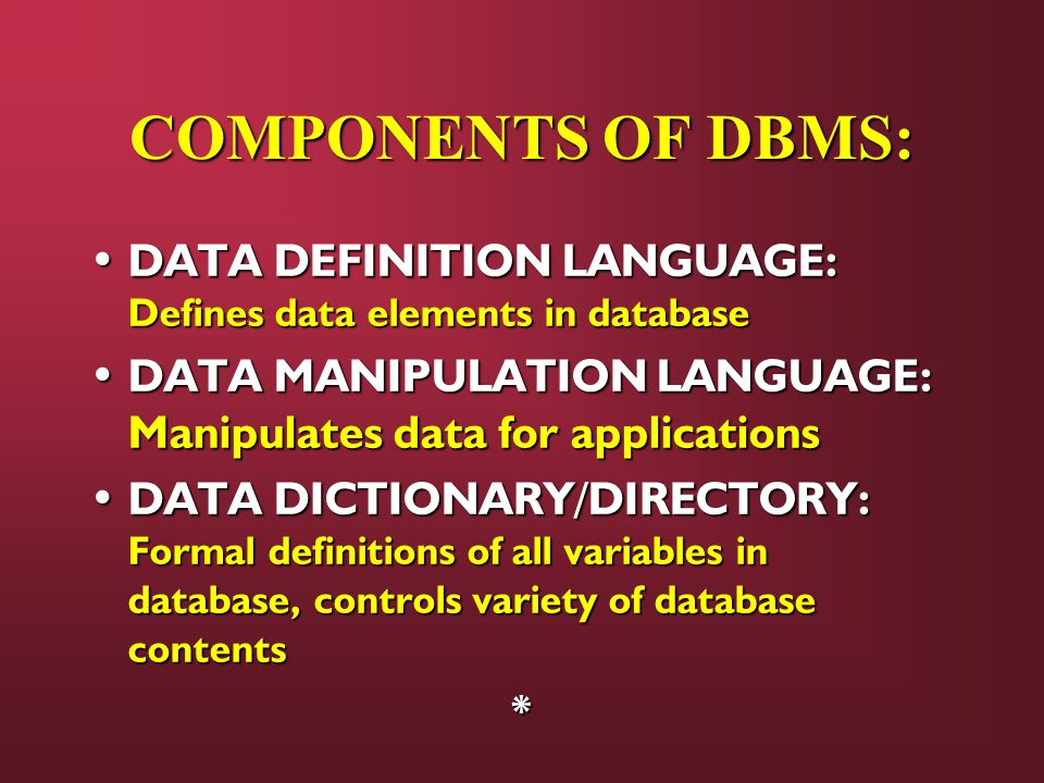 COMPONENTS OF DBMS: DATA DEFINITION LANGUAGE: Defines data elements in database DATA DEFINITION LANGUAGE: Defines data elements in database DATA MANIPULATION LANGUAGE: Manipulates data for applications DATA MANIPULATION LANGUAGE: Manipulates data for applications DATA DICTIONARY/DIRECTORY: Formal definitions of all variables in database, controls variety of database contents DATA DICTIONARY/DIRECTORY: Formal definitions of all variables in database, controls variety of database contents*