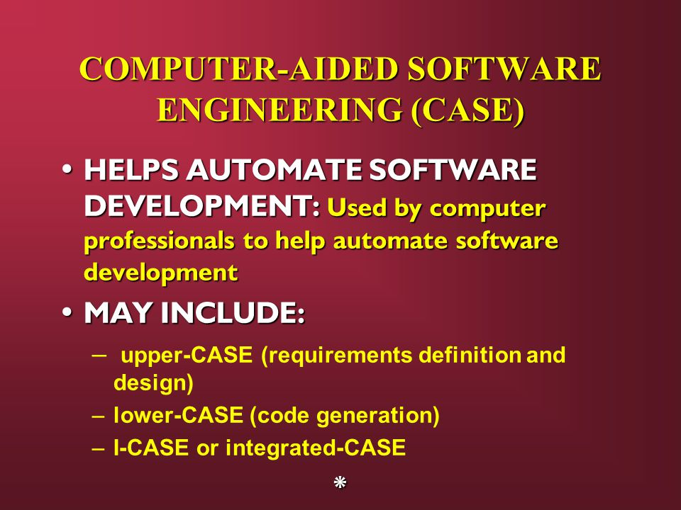 COMPUTER-AIDED SOFTWARE ENGINEERING (CASE) HELPS AUTOMATE SOFTWARE DEVELOPMENT: Used by computer professionals to help automate software development HELPS AUTOMATE SOFTWARE DEVELOPMENT: Used by computer professionals to help automate software development MAY INCLUDE: MAY INCLUDE: – upper-CASE (requirements definition and design) –lower-CASE (code generation) –I-CASE or integrated-CASE*