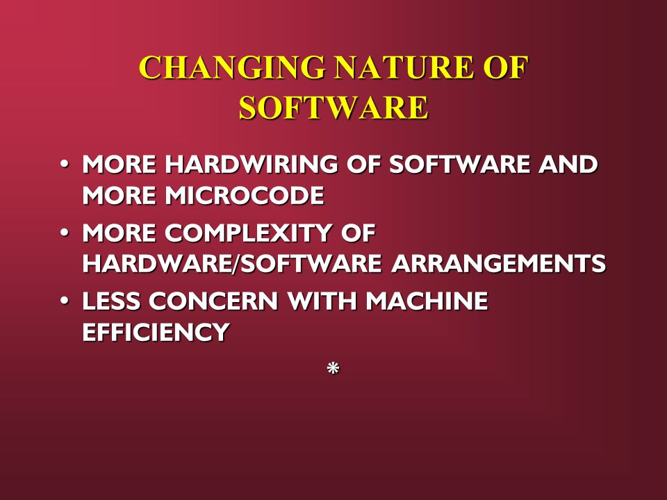 CHANGING NATURE OF SOFTWARE MORE HARDWIRING OF SOFTWARE AND MORE MICROCODE MORE HARDWIRING OF SOFTWARE AND MORE MICROCODE MORE COMPLEXITY OF HARDWARE/SOFTWARE ARRANGEMENTS MORE COMPLEXITY OF HARDWARE/SOFTWARE ARRANGEMENTS LESS CONCERN WITH MACHINE EFFICIENCY LESS CONCERN WITH MACHINE EFFICIENCY*