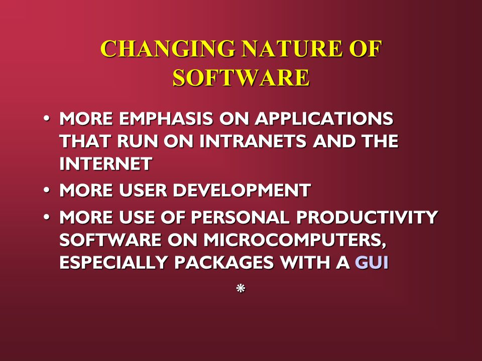 MORE EMPHASIS ON APPLICATIONS THAT RUN ON INTRANETS AND THE INTERNET MORE EMPHASIS ON APPLICATIONS THAT RUN ON INTRANETS AND THE INTERNET MORE USER DEVELOPMENT MORE USER DEVELOPMENT MORE USE OF PERSONAL PRODUCTIVITY SOFTWARE ON MICROCOMPUTERS, ESPECIALLY PACKAGES WITH A GUI MORE USE OF PERSONAL PRODUCTIVITY SOFTWARE ON MICROCOMPUTERS, ESPECIALLY PACKAGES WITH A GUI* CHANGING NATURE OF SOFTWARE