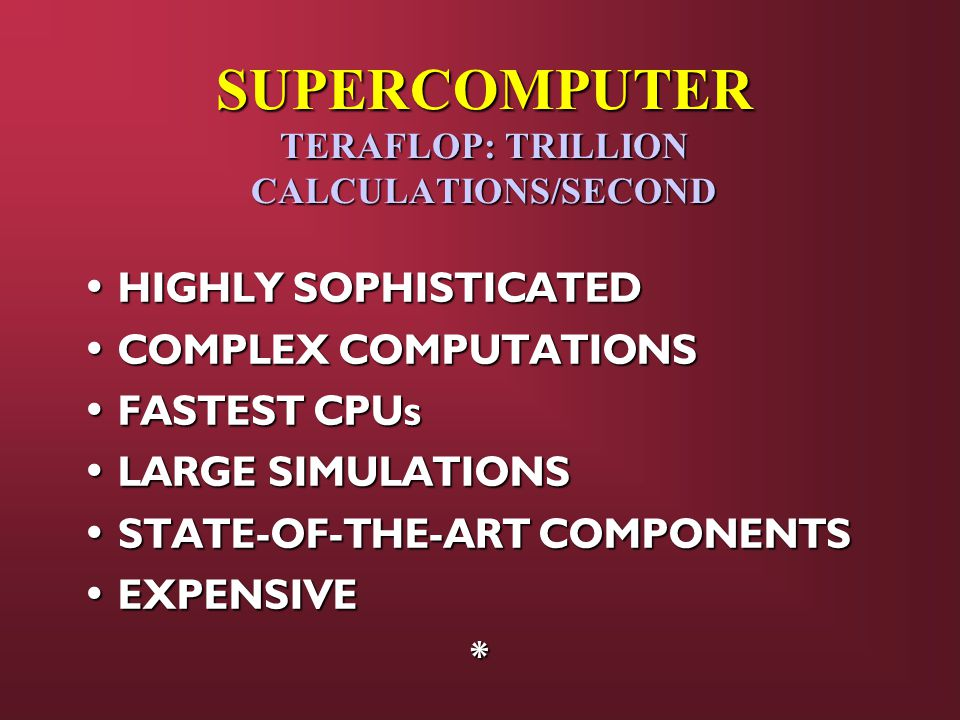 SUPERCOMPUTER TERAFLOP: TRILLION CALCULATIONS/SECOND HIGHLY SOPHISTICATED HIGHLY SOPHISTICATED COMPLEX COMPUTATIONS COMPLEX COMPUTATIONS FASTEST CPUs FASTEST CPUs LARGE SIMULATIONS LARGE SIMULATIONS STATE-OF-THE-ART COMPONENTS STATE-OF-THE-ART COMPONENTS EXPENSIVE EXPENSIVE*