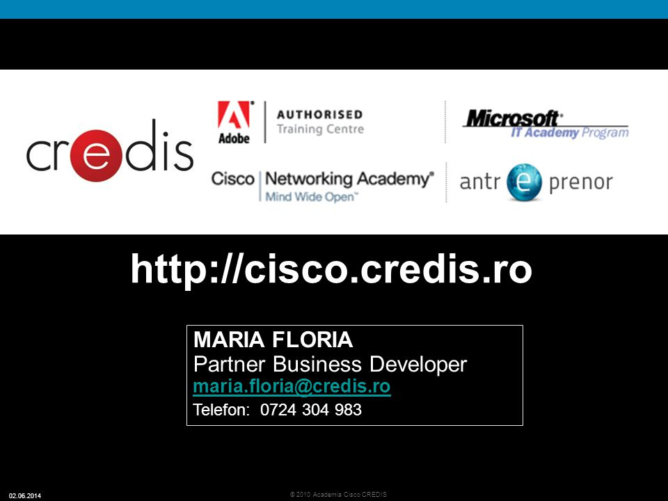 36 © 2010 Academia Cisco CREDIS 02.06.2014 http://cisco.credis.ro MARIA FLORIA Partner Business Developer maria.floria@credis.ro Telefon: 0724 304 983
