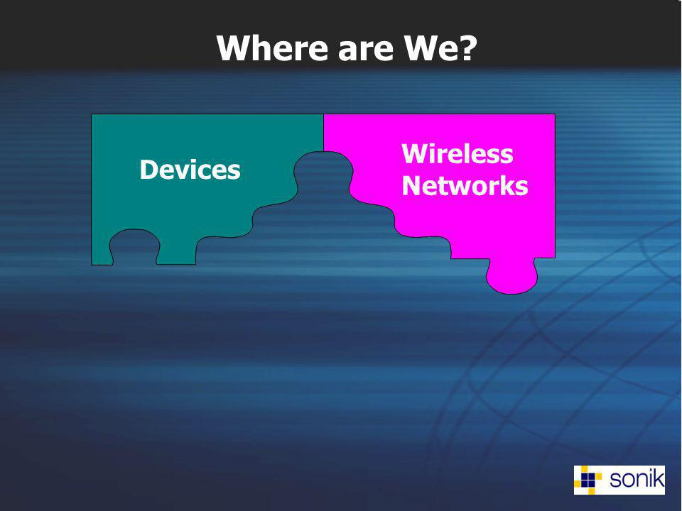 Devices Wireless Networks Where are We?