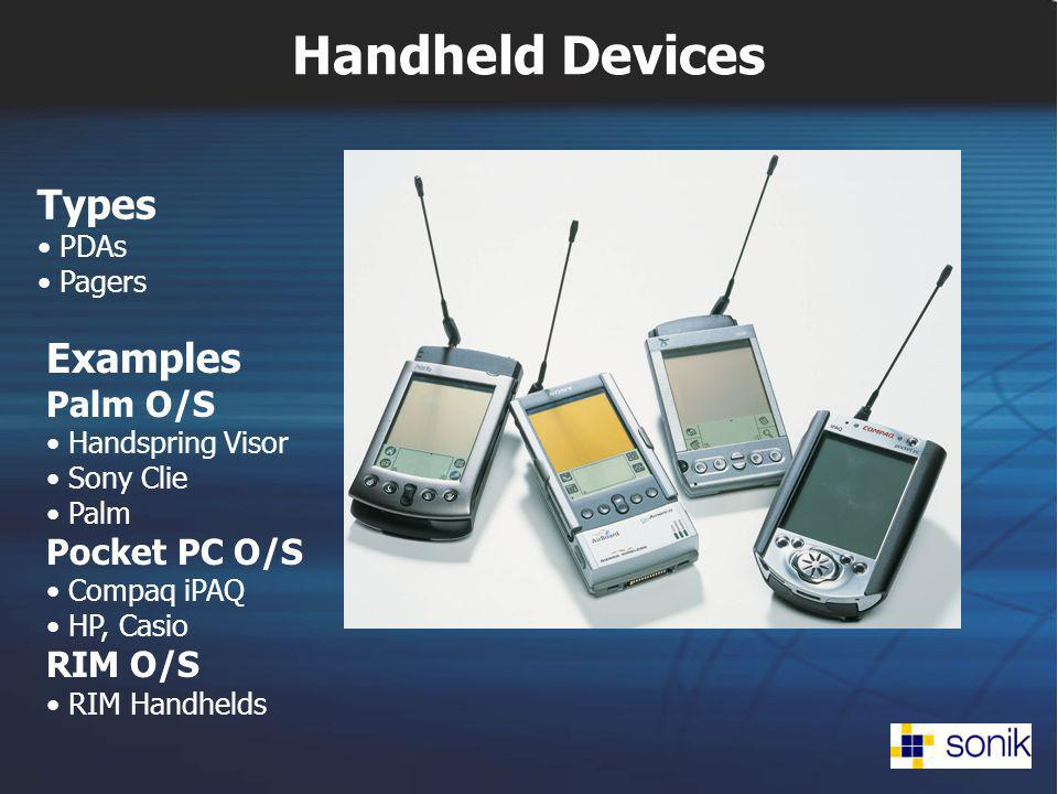 Handheld Devices Examples Palm O/S Handspring Visor Sony Clie Palm Pocket PC O/S Compaq iPAQ HP, Casio RIM O/S RIM Handhelds Types PDAs Pagers
