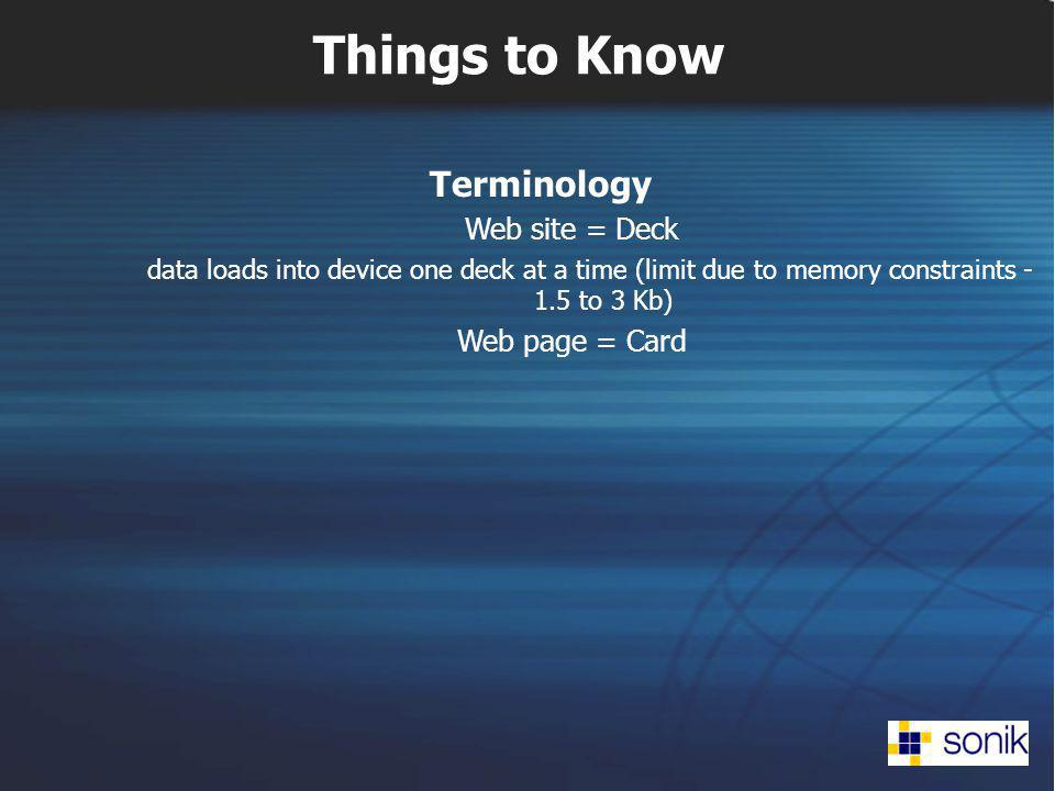 Things to Know Terminology Web site = Deck data loads into device one deck at a time (limit due to memory constraints - 1.5 to 3 Kb) Web page = Card