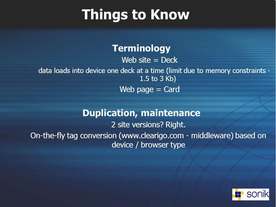 Things to Know Terminology Web site = Deck data loads into device one deck at a time (limit due to memory constraints - 1.5 to 3 Kb) Web page = Card Duplication, maintenance 2 site versions.