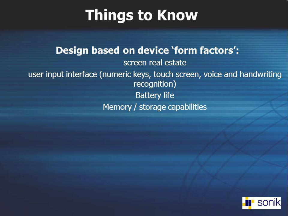 Things to Know Design based on device form factors: screen real estate user input interface (numeric keys, touch screen, voice and handwriting recognition) Battery life Memory / storage capabilities