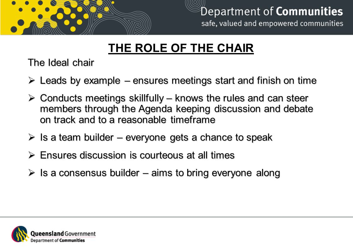 THE ROLE OF THE CHAIR The Ideal chair Leads by example – ensures meetings start and finish on time Leads by example – ensures meetings start and finis