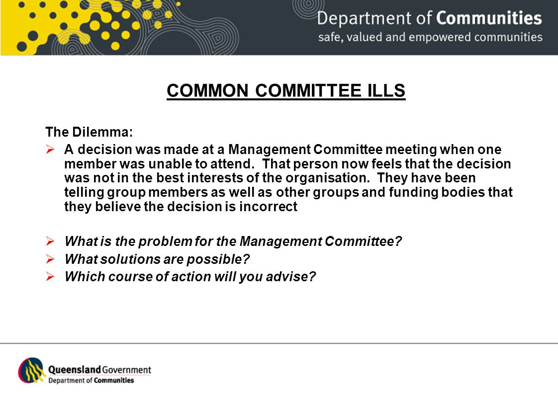 COMMON COMMITTEE ILLS The Dilemma: A decision was made at a Management Committee meeting when one member was unable to attend. That person now feels t