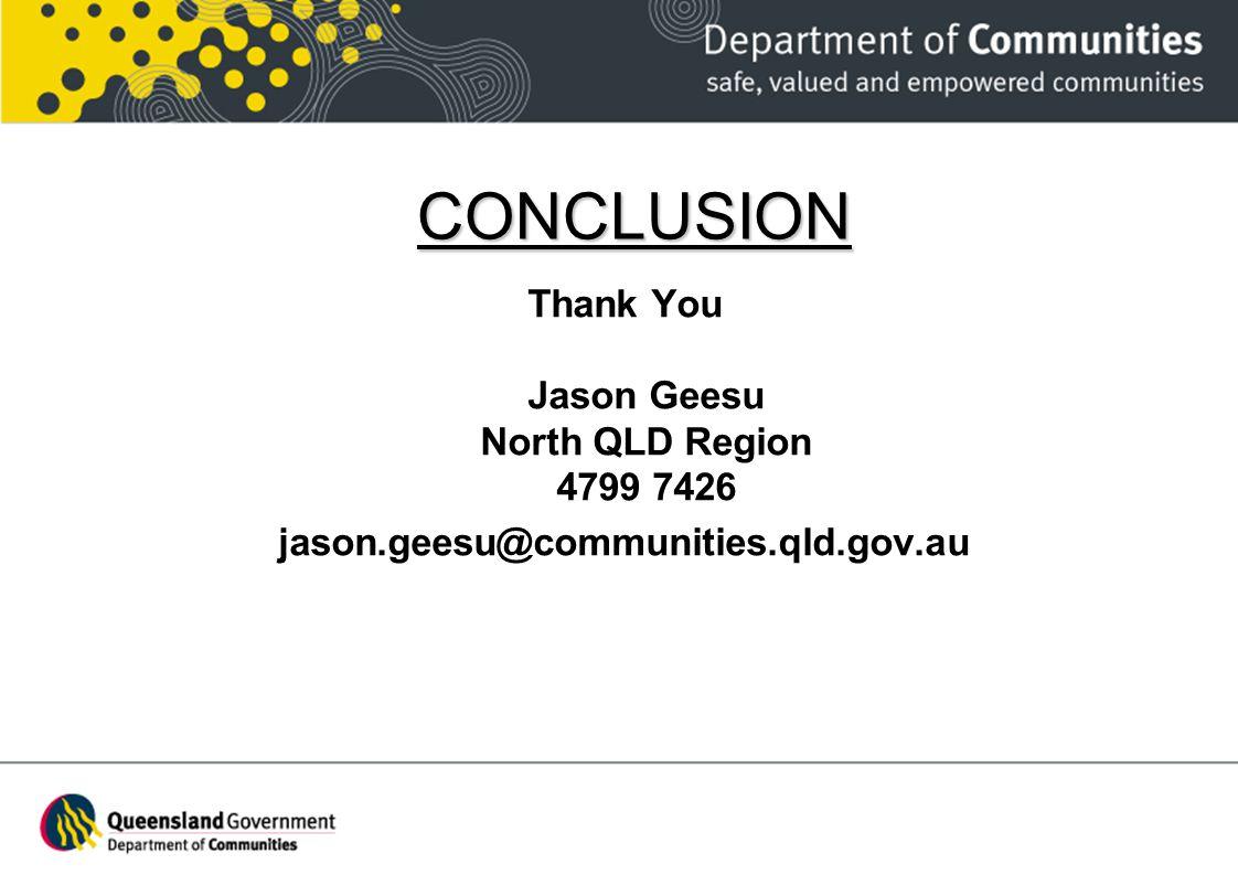 CONCLUSION Thank You Jason Geesu North QLD Region 4799 7426 jason.geesu@communities.qld.gov.au