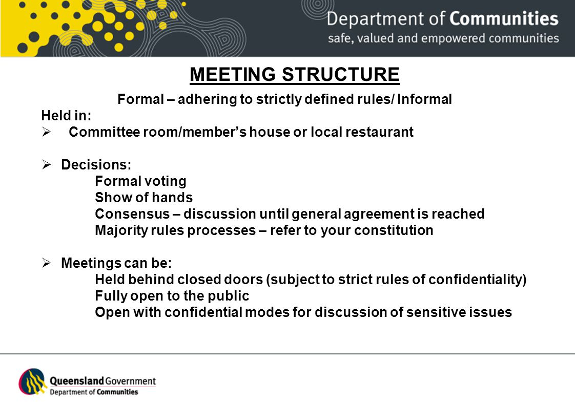 MEETING STRUCTURE Formal – adhering to strictly defined rules/ Informal Held in: Committee room/members house or local restaurant Decisions: Formal vo