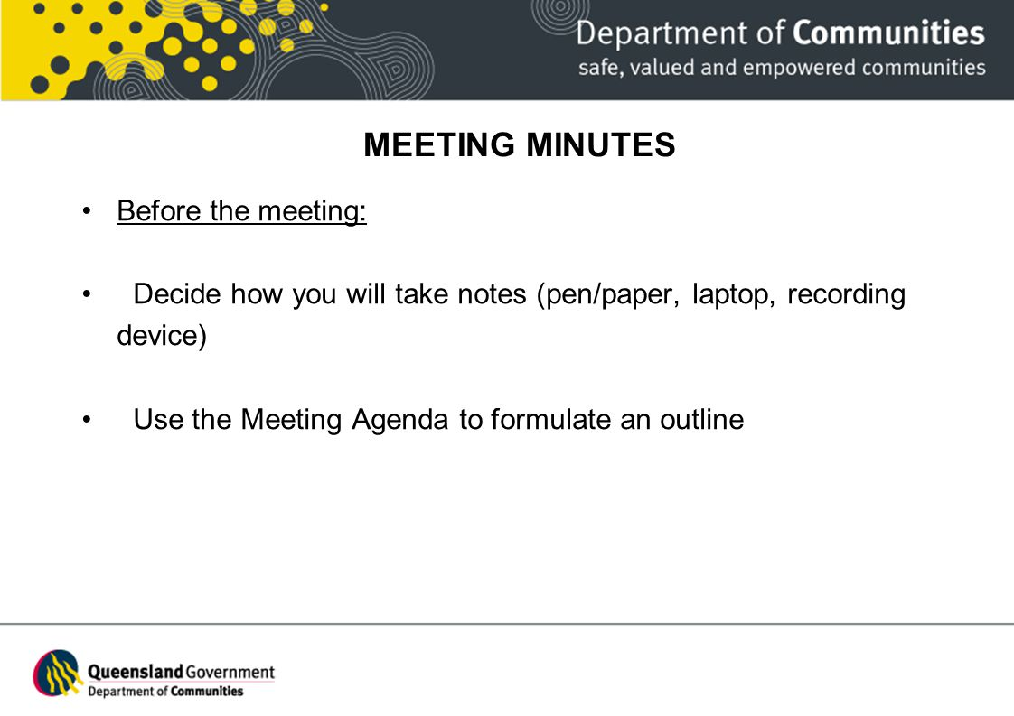 MEETING MINUTES Before the meeting: Decide how you will take notes (pen/paper, laptop, recording device) Use the Meeting Agenda to formulate an outlin