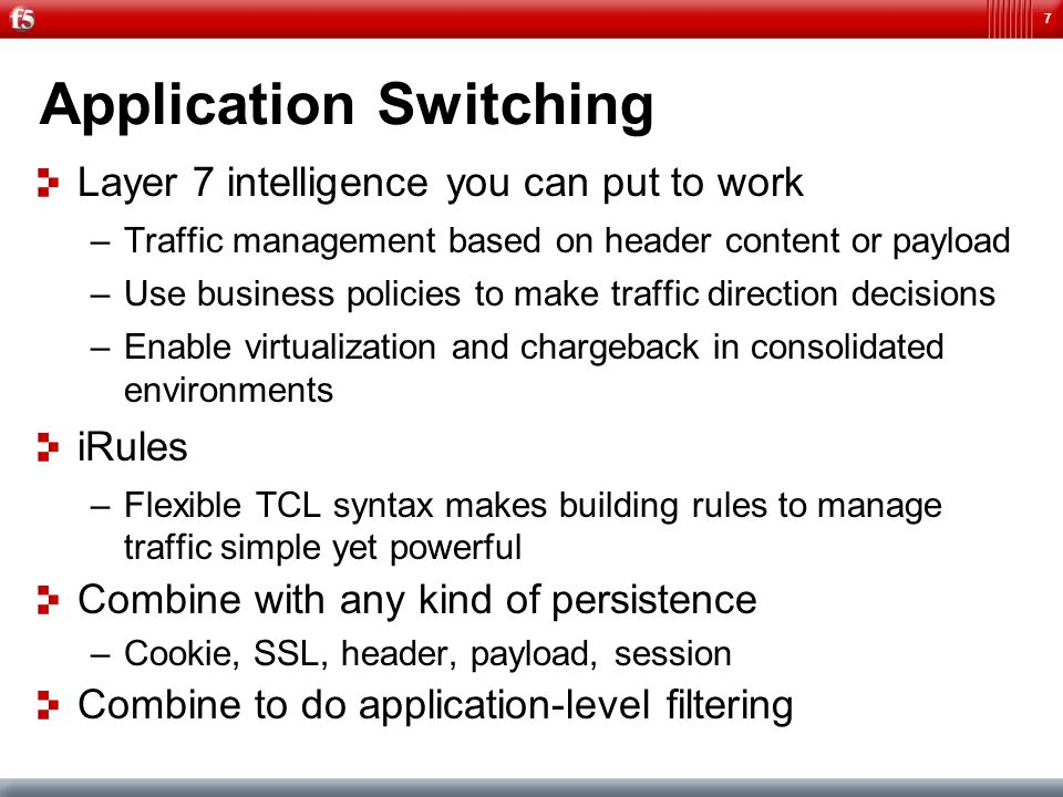 7 Application Switching Layer 7 intelligence you can put to work –Traffic management based on header content or payload –Use business policies to make