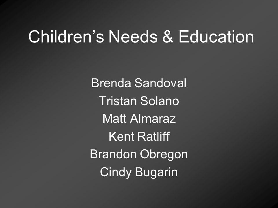 Childrens Needs & Education Brenda Sandoval Tristan Solano Matt Almaraz Kent Ratliff Brandon Obregon Cindy Bugarin