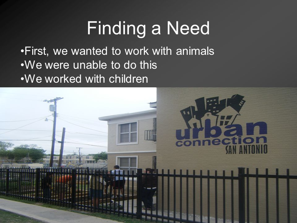 Finding a Need First, we wanted to work with animals We were unable to do this We worked with children