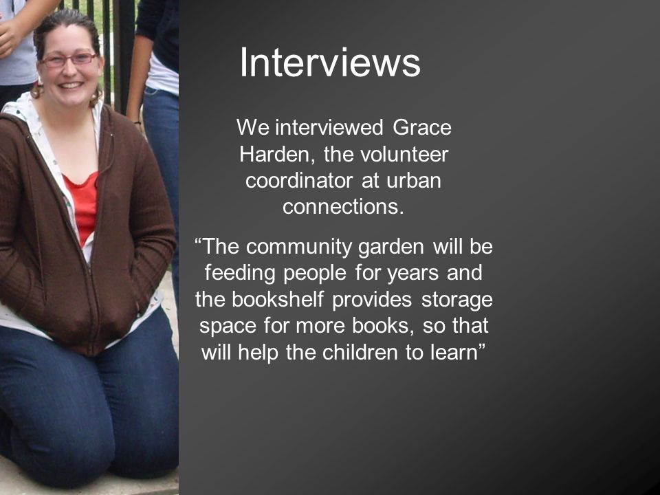 Interviews We interviewed Grace Harden, the volunteer coordinator at urban connections.