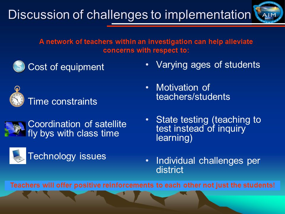 Discussion of challenges to implementation Cost of equipment Time constraints Coordination of satellite fly bys with class time Technology issues Varying ages of students Motivation of teachers/students State testing (teaching to test instead of inquiry learning) Individual challenges per district A network of teachers within an investigation can help alleviate concerns with respect to: Teachers will offer positive reinforcements to each other not just the students!